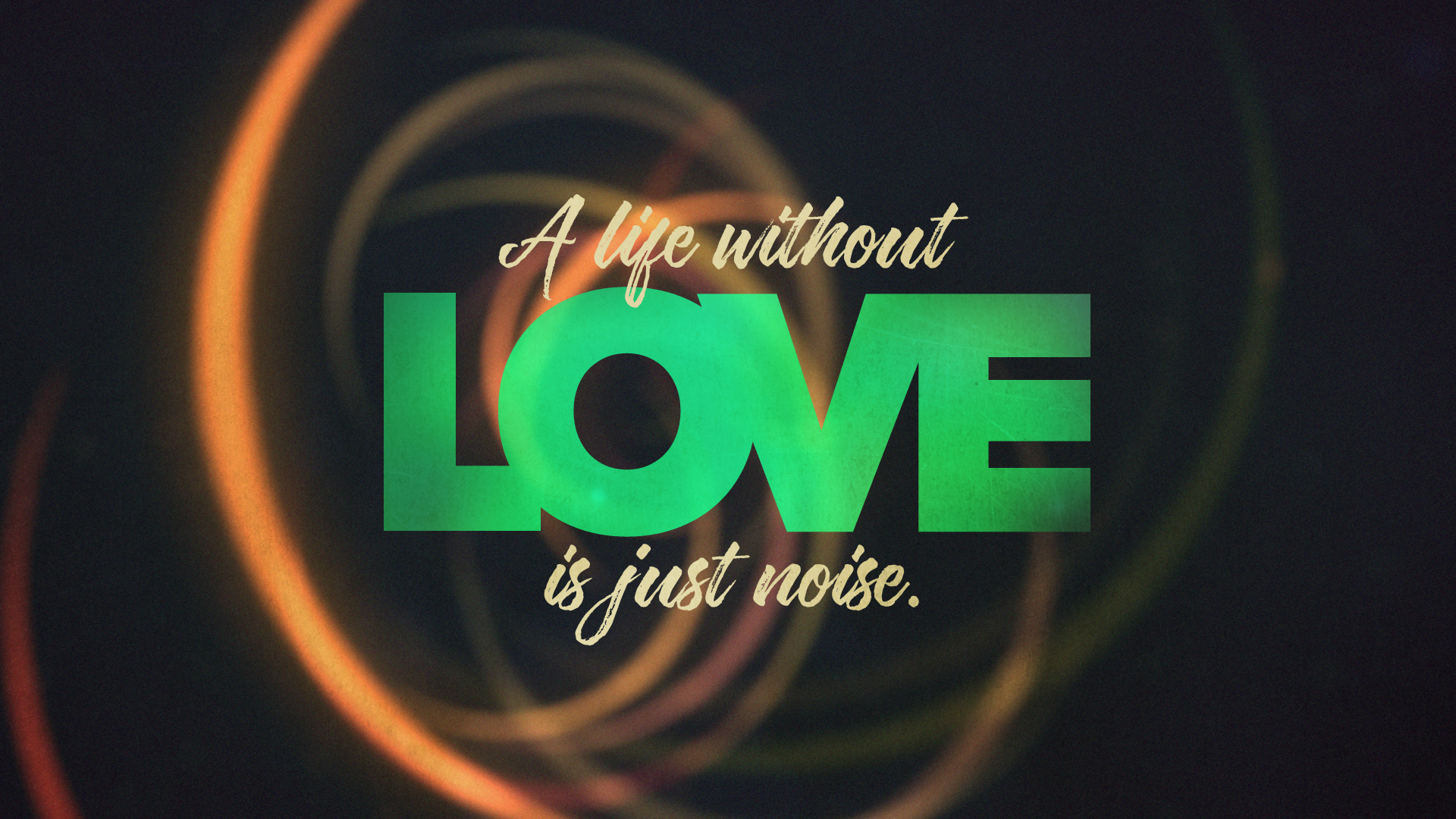 A LIfe Without Love is Just noise