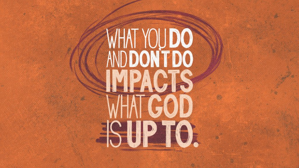What You Do and Don't Do Impacts What God is Up To